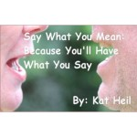 Kat Heil: Say What You Mean:  Because You'll Have What You Say
